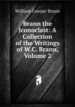 Brann the Iconoclast: A Collection of the Writings of W.C. Brann, Volume 2