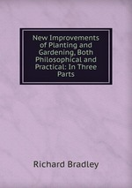 New Improvements of Planting and Gardening, Both Philosophical and Practical: In Three Parts