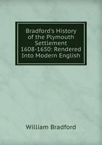Bradford`s History of the Plymouth Settlement 1608-1650: Rendered Into Modern English