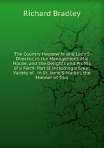 The Country Housewife and Lady`S Director, in the Management of a House, and the Delights and Profits of a Farm: Part II Including a Great Variety of . in St. Jame`S-Market, the Manner of Trus