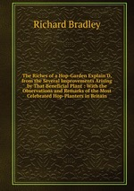 The Riches of a Hop-Garden Explain`D, from the Several Improvements Arising by That Beneficial Plant : With the Observations and Remarks of the Most Celebrated Hop-Planters in Britain