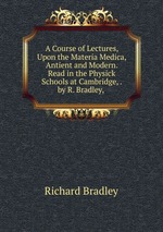 A Course of Lectures, Upon the Materia Medica, Antient and Modern. Read in the Physick Schools at Cambridge, . by R. Bradley,