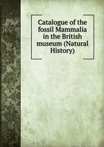 Catalogue of the fossil Mammalia in the British museum (Natural History)