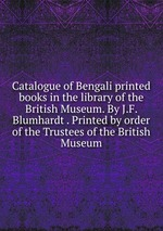 Catalogue of Bengali printed books in the library of the British Museum. By J.F. Blumhardt . Printed by order of the Trustees of the British Museum