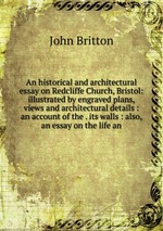 An historical and architectural essay on Redcliffe Church, Bristol: illustrated by engraved plans, views and architectural details : an account of the . its walls : also, an essay on the life an