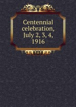 Centennial celebration, July 2, 3, 4, 1916