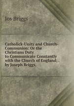 Catholick-Unity and Church-Communion: Or the Christians Duty to Communicate Constantly with the Church of England; . by Joseph Briggs, .