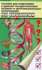 Пособие для подготовки к ЕГЭ и централизованному тестированию по биологии