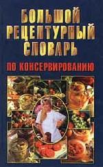 Большой рецептурный словарь по консервированию