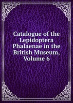Catalogue of the Lepidoptera Phalaenae in the British Museum, Volume 6