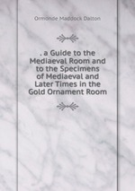 . a Guide to the Mediaeval Room and to the Specimens of Mediaeval and Later Times in the Gold Ornament Room