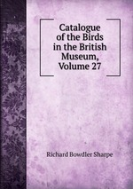 Catalogue of the Birds in the British Museum, Volume 27
