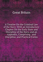 A Treatise On the Criminal Law of the Navy: With an Introductory Chapter On the Early State and Discipline of the Navy, and an Appendix, Comprising . and Discipline, and Practical Forms
