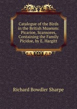 Catalogue of the Birds in the British Museum: Picarioe, Scansores, Containing the Family Picidoe, by E. Hargitt