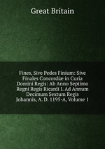 Fines, Sive Pedes Finium: Sive Finales Concordi in Curia Domini Regis: Ab Anno Septimo Regni Regis Ricardi I. Ad Annum Decimum Sextum Regis Johannis, A. D. 1195-A, Volume 1