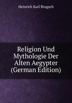 Religion Und Mythologie der alten Aegypter