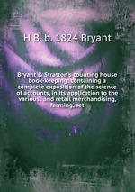 Bryant&Stratton`s counting house book-keeping: containing a complete exposition of the science of accounts, in its application to the various . and retail merchandising, farming, set