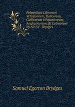 Polyanthea Librorum Vetustiorum, Italicorum, Gallicorum Hispanicorum, Anglicanorum, Et Latinorum By Sir S.E. Brydges