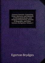 Censura Literaria: Containing Titles, Abstracts, and Opinions of Old English Books, with Original Disquisitions, Articles of Biography, and Other Literary Antiquities, Volume 5