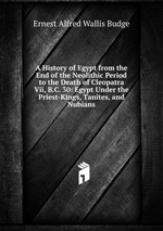 A History of Egypt from the End of the Neolithic Period to the Death of Cleopatra Vii, B.C. 30: Egypt Under the Priest-Kings, Tanites, and Nubians