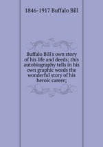 Buffalo Bill`s own story of his life and deeds; this autobiography tells in his own graphic words the wonderful story of his heroic career;