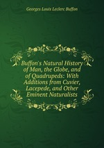 Buffon`s Natural History of Man, the Globe, and of Quadrupeds: With Additions from Cuvier, Lacepede, and Other Eminent Naturalists
