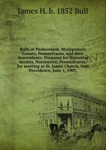 Bulls of Parkeomink, Montgomery County, Pennsylvania, and their descendants: Prepared for Historical Society, Norristown, Pennsylvania, for meeting at St. James Church, New Providence, June 1, 1907,