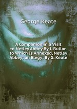 A Companion in a Visit to Netley Abbey By J. Bullar. to Which Is Annexed, Netley Abbey; an Elegy: By G. Keate