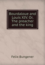 Bourdaloue and Louis XIV. Or, The preacher and the king