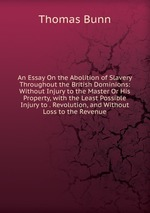 An Essay On the Abolition of Slavery Throughout the British Dominions: Without Injury to the Master Or His Property, with the Least Possible Injury to . Revolution, and Without Loss to the Revenue