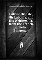 Calvin: His Life, His Labours, and His Writings. Tr. from the French of Flix Bungener .