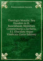 Theologia Moralis: Seu Ejusdem in H. Busembaum Medullam Commentaria a Zacharia, S.J. Elucidata Atque Vindicata (Latin Edition)