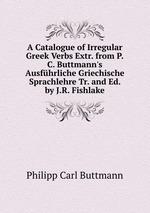 A Catalogue of Irregular Greek Verbs Extr. from P.C. Buttmann`s Ausfhrliche Griechische Sprachlehre Tr. and Ed. by J.R. Fishlake