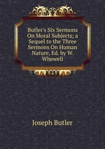 Butler`s Six Sermons On Moral Subjects; a Sequel to the Three Sermons On Human Nature, Ed. by W. Whewell