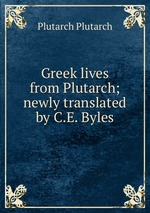 Greek lives from Plutarch; newly translated by C.E. Byles
