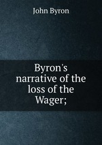 Byron`s narrative of the loss of the Wager;
