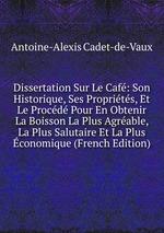 Dissertation Sur Le Caf: Son Historique, Ses Proprits, Et Le Procd Pour En Obtenir La Boisson La Plus Agrable, La Plus Salutaire Et La Plus conomique (French Edition)