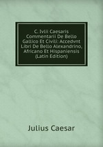 C. Ivlii Caesaris Commentarii De Bello Gallico Et Civili: Accedvnt Libri De Bello Alexandrino, Africano Et Hispaniensis (Latin Edition)