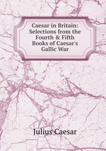 Caesar in Britain: Selections from the Fourth&Fifth Books of Caesar`s Gallic War