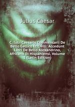 C. Iulii Caesaris Commentarii De Bello Gallico Et Civili: Accedunt Libri De Bello Alexandrino, Africano Et Hispaniensi, Volume 1 (Latin Edition)