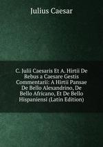 C. Julii Caesaris Et A. Hirtii De Rebus a Caesare Gestis Commentarii: A Hirtii Pansae De Bello Alexandrino, De Bello Africano, Et De Bello Hispaniensi (Latin Edition)