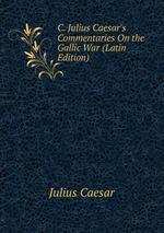 C. Julius Caesar`s Commentaries On the Gallic War (Latin Edition)