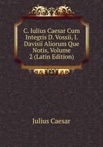 C. Iulius Caesar Cum Integris D. Vossii, I. Davisii Aliorum Que Notis, Volume 2 (Latin Edition)