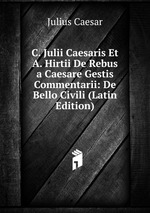 C. Julii Caesaris Et A. Hirtii De Rebus a Caesare Gestis Commentarii: De Bello Civili (Latin Edition)
