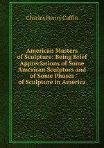 American Masters of Sculpture: Being Brief Appreciations of Some American Sculptors and of Some Phases of Sculpture in America