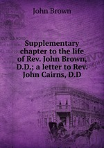 Supplementary chapter to the life of Rev. John Brown, D.D.; a letter to Rev. John Cairns, D.D