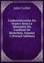 L`administration En France Sous Le Ministre Du Cardinal De Richelieu, Volume 1 (French Edition)