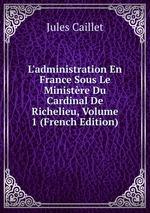 L`administration En France Sous Le Ministre Du Cardinal De Richelieu, Volume 1 (French Edition)