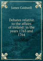 Debates relative to the affairs of Ireland: in the years 1763 and 1764