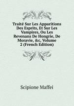 Trait Sur Les Apparitions Des Esprits, Et Sur Les Vampires, Ou Les Revenans De Hongrie, De Moravie, &c, Volume 2 (French Edition)